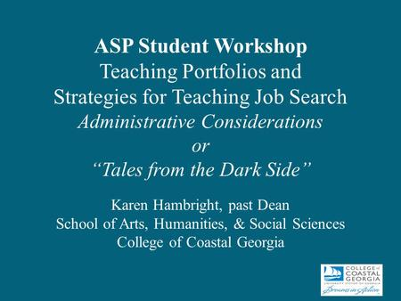 "ASP Student Workshop Teaching Portfolios and Strategies for Teaching Job Search Administrative Considerations or ""Tales from the Dark Side"" Karen Hambright,"