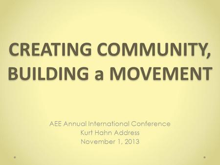 CREATING COMMUNITY, BUILDING a MOVEMENT AEE Annual International Conference Kurt Hahn Address November 1, 2013.