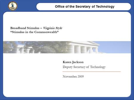 "Office of the Secretary of Technology Karen Jackson Deputy Secretary of Technology November 2009 Broadband Stimulus – Virginia Style ""Stimulus in the Commonwealth"""