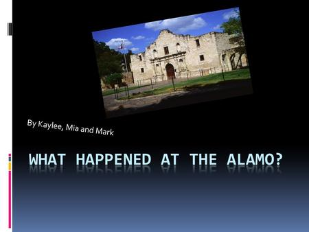 By Kaylee, Mia and Mark. What is the Alamo?  In 1835, Mexican soliders tried to take a cannon away from some Texans in Gonzales, Texas. The Texans fought.