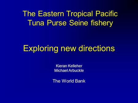 Exploring new directions Kieran Kelleher Michael Arbuckle The World Bank The Eastern Tropical Pacific Tuna Purse Seine fishery.