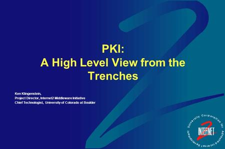 PKI: A High Level View from the Trenches Ken Klingenstein, Project Director, Internet2 Middleware Initiative Chief Technologist, University of Colorado.