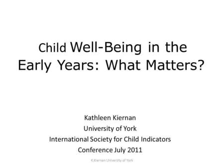K.Kiernan University of York Child Well-Being in the Early Years: What Matters? Kathleen Kiernan University of York International Society for Child Indicators.
