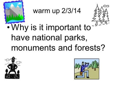 Warm up 2/3/14 Why is it important to have national parks, monuments and forests?