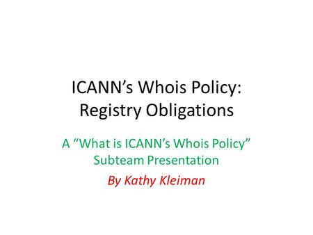 "ICANN's Whois Policy: Registry Obligations A ""What is ICANN's Whois Policy"" Subteam Presentation By Kathy Kleiman."
