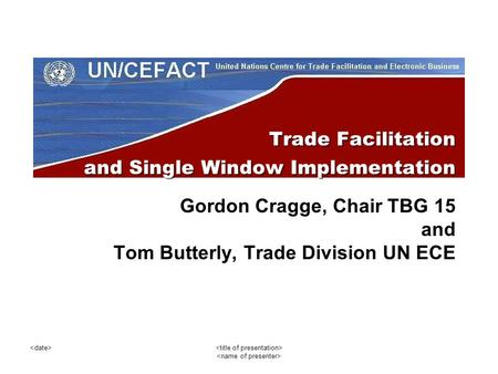 Trade Facilitation and Single Window Implementation Gordon Cragge, Chair TBG 15 and Tom Butterly, Trade Division UN ECE.