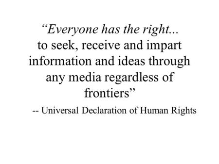 """Everyone has the right... to seek, receive and impart information and ideas through any media regardless of frontiers"" -- Universal Declaration of Human."
