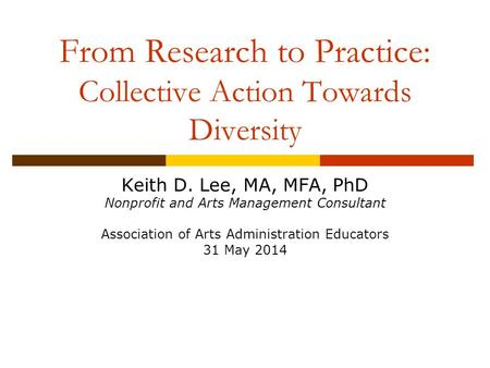 Keith D. Lee, MA, MFA, PhD Nonprofit and Arts Management Consultant Association of Arts Administration Educators 31 May 2014 From Research to Practice: