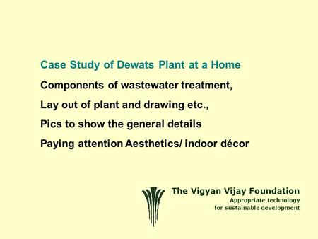 The Vigyan Vijay Foundation Appropriate technology for sustainable development Case Study of Dewats Plant at a Home Components of wastewater treatment,