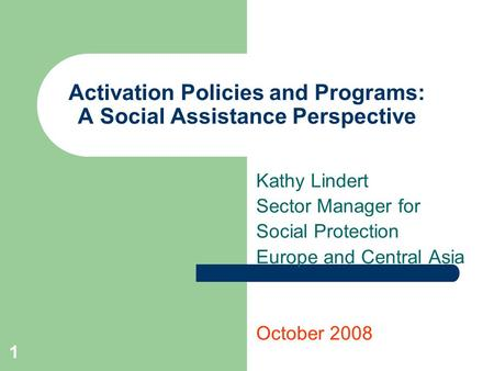 1 Activation Policies and Programs: A Social Assistance Perspective Kathy Lindert Sector Manager for Social Protection Europe and Central Asia October.