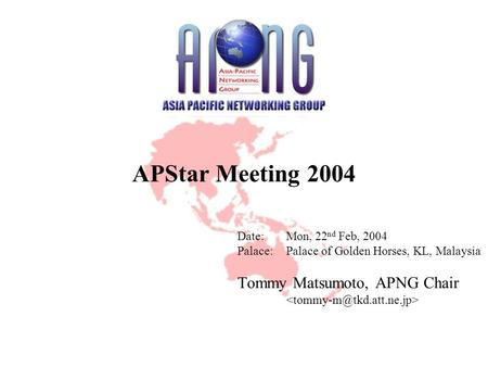 APStar Meeting 2004 Date:Mon, 22 nd Feb, 2004 Palace:Palace of Golden Horses, KL, Malaysia Tommy Matsumoto, APNG Chair.