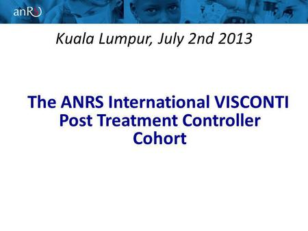 Kuala Lumpur, July 2nd 2013 The ANRS International VISCONTI Post Treatment Controller Cohort.