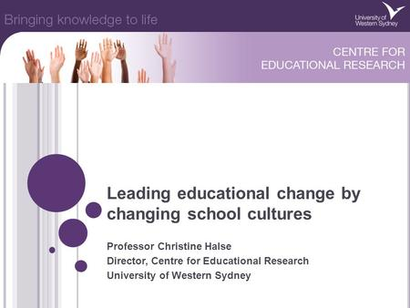 Leading educational change by changing school cultures Professor Christine Halse Director, Centre for Educational Research University of Western Sydney.