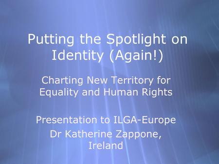 Putting the Spotlight on Identity (Again!) Charting New Territory for Equality and Human Rights Presentation to ILGA-Europe Dr Katherine Zappone, Ireland.
