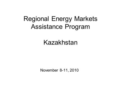 Regional Energy Markets Assistance Program Kazakhstan November 8-11, 2010.