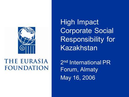 High Impact Corporate Social Responsibility for Kazakhstan 2 nd International PR Forum, Almaty May 16, 2006.