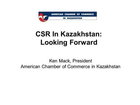 CSR In Kazakhstan: Looking Forward Ken Mack, President American Chamber of Commerce in Kazakhstan.