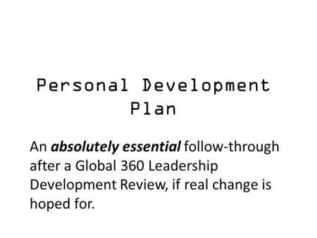Personal Development Plan An absolutely essential follow-through after a Global 360 Leadership Development Review, if real change is hoped for.