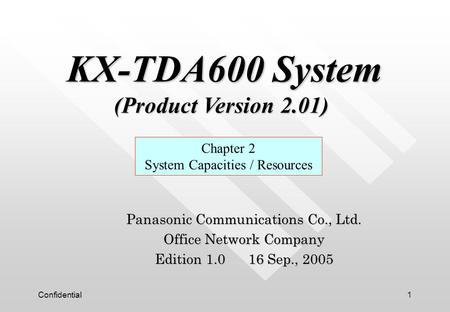 Confidential1 Panasonic Communications Co., Ltd. Office Network Company Edition 1.0 16 Sep., 2005 Chapter 2 System Capacities / Resources KX-TDA600 System.