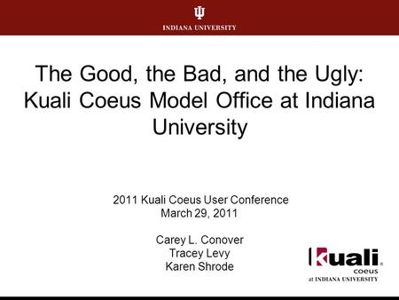 The Good, the Bad, and the Ugly: Kuali Coeus Model Office at Indiana University 2011 Kuali Coeus User Conference March 29, 2011 Carey L. Conover Tracey.