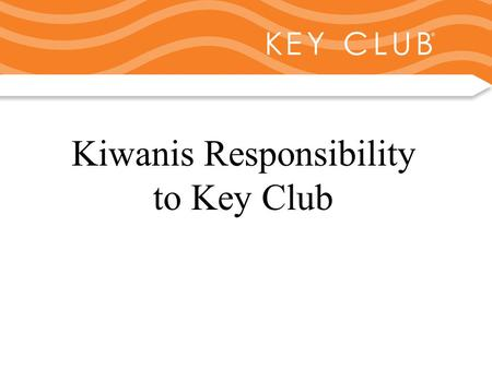 Kiwanis Responsibility to Key Club and Circle K Kiwanis Responsibility to Key Club.