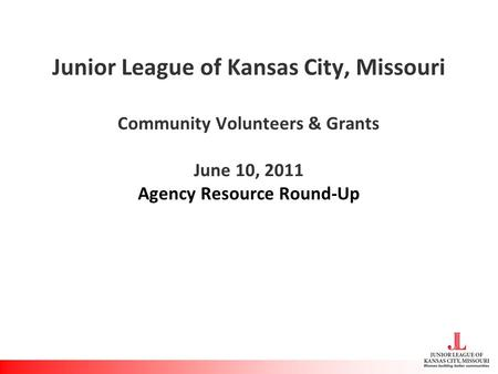 Junior League of Kansas City, Missouri Community Volunteers & Grants June 10, 2011 Agency Resource Round-Up.