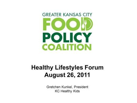Healthy Lifestyles Forum August 26, 2011 Gretchen Kunkel, President KC Healthy Kids.