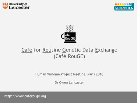 Café for Routine Genetic Data Exchange (Café RouGE) Human Variome Project Meeting, Paris 2010 Dr Owen Lancaster.