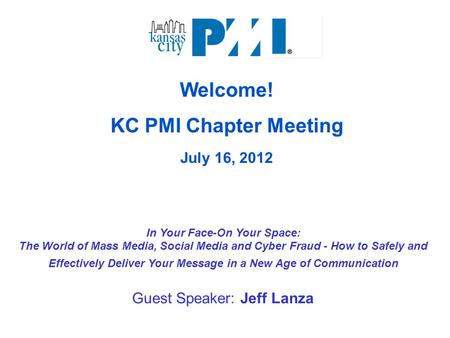 Welcome! KC PMI Chapter Meeting July 16, 2012 In Your Face-On Your Space: The World of Mass Media, Social Media and Cyber Fraud - How to Safely and Effectively.