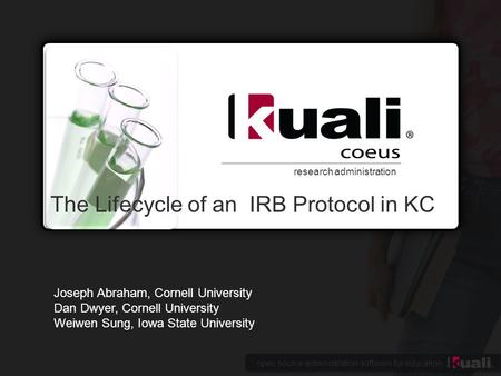 Open source administration software for education research administration The Lifecycle of an IRB Protocol in KC Joseph Abraham, Cornell University Dan.