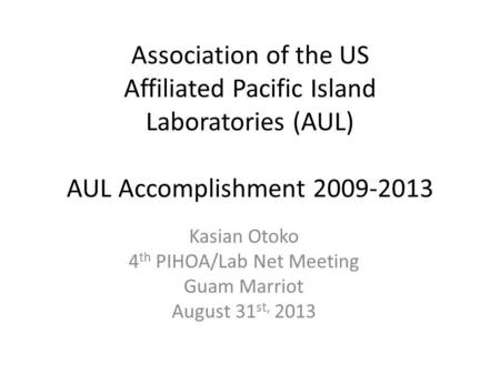 Association of the US Affiliated Pacific Island Laboratories (AUL) AUL Accomplishment 2009-2013 Kasian Otoko 4 th PIHOA/Lab Net Meeting Guam Marriot August.