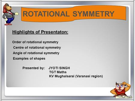 ROTATIONAL SYMMETRY Highlights of Presentaton: Order of rotational symmetry Centre of rotational symmetry Angle of rotational symmetry Examples of shapes.