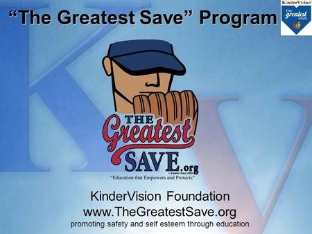 "KinderVision Foundation www.TheGreatestSave.org promoting safety and self esteem through education ""The Greatest Save"" Program ""The Greatest Save"" Program."