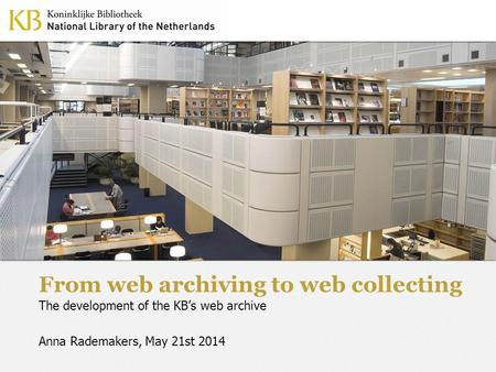 From web archiving to web collecting The development of the KB's web archive Anna Rademakers, May 21st 2014.