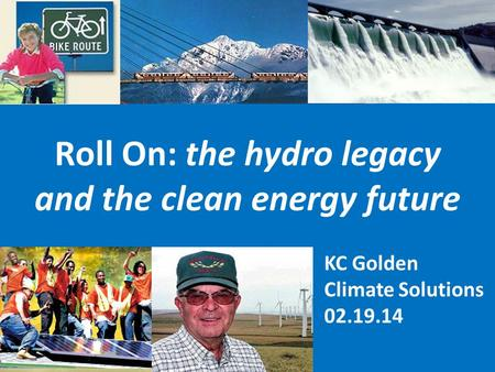 KC Golden Climate Solutions 02.19.14 Roll On: the hydro legacy and the clean energy future.