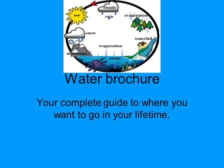 Water brochure Your complete guide to where you want to go in your lifetime.