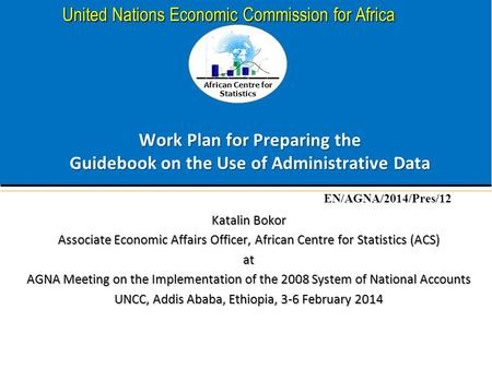 African Centre for Statistics United Nations Economic Commission for Africa Work Plan for Preparing the Guidebook on the Use of Administrative Data Katalin.
