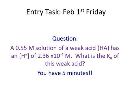 Entry Task: Feb 1 st Friday Question: A 0.55 M solution of a weak acid (HA) has an [H + ] of 2.36 x10 -4 M. What is the K a of this weak acid? You have.