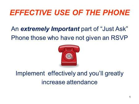 "EFFECTIVE USE OF THE PHONE An extremely Important part of ""Just Ask"" Phone those who have not given an RSVP Implement effectively and you'll greatly increase."
