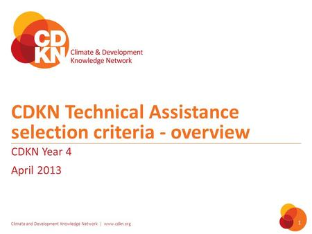 Climate and Development Knowledge Network | www.cdkn.org 1 CDKN Technical Assistance selection criteria - overview CDKN Year 4 April 2013.