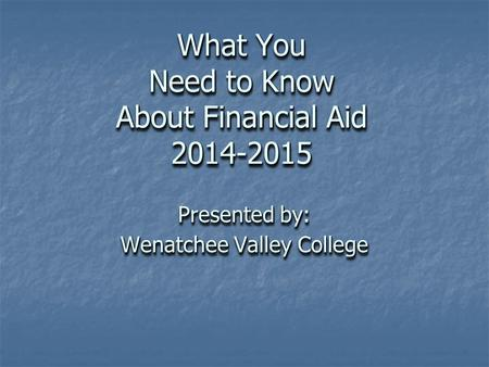 What You Need to Know About Financial Aid 2014-2015 Presented by: Wenatchee Valley College Presented by: Wenatchee Valley College.