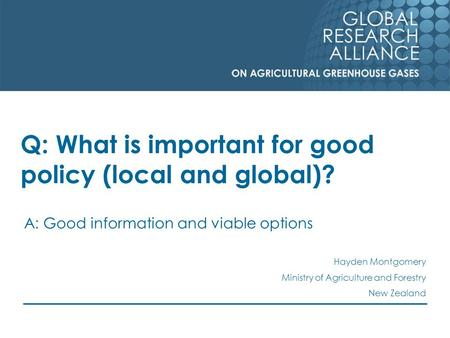 Q: What is important for good policy (local and global)? A: Good information and viable options Hayden Montgomery Ministry of Agriculture and Forestry.