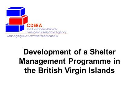 The Caribbean Disaster Emergency Response Agency Managing Disasters with Preparedness CDERA Development of a Shelter Management Programme in the British.
