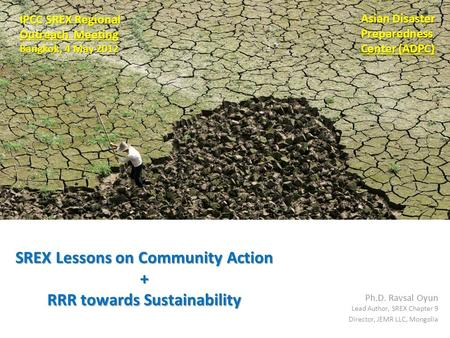 SREX Lessons on Community Action + RRR towards Sustainability Ph.D. Ravsal Oyun Lead Author, SREX Chapter 9 Director, JEMR LLC, Mongolia IPCC SREX Regional.