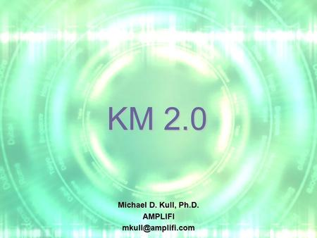 KM 2.0 Michael D. Kull, Ph.D.