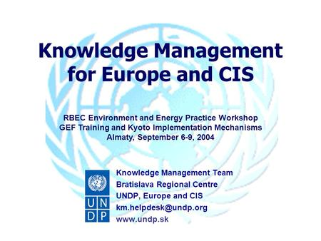 Knowledge Management for Europe and CIS RBEC Environment and Energy Practice Workshop GEF Training and Kyoto Implementation Mechanisms Almaty, September.