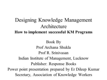 Designing Knowledge Management Architecture How to implement successful KM Programs Book By Prof Archana Shukla Prof R. Srinivasan Indian Institute of.