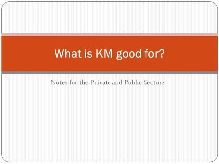 Notes for the Private and Public Sectors What is KM good for?