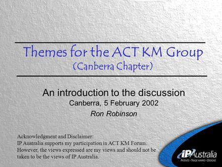 Themes for the ACT KM Group (Canberra Chapter) An introduction to the discussion Canberra, 5 February 2002 Ron Robinson Acknowledgment and Disclaimer: