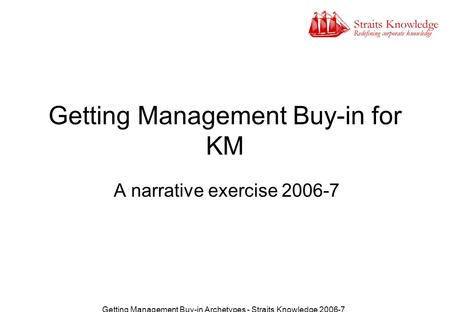 Getting Management Buy-in Archetypes - Straits Knowledge 2006-7 Getting Management Buy-in for KM A narrative exercise 2006-7.